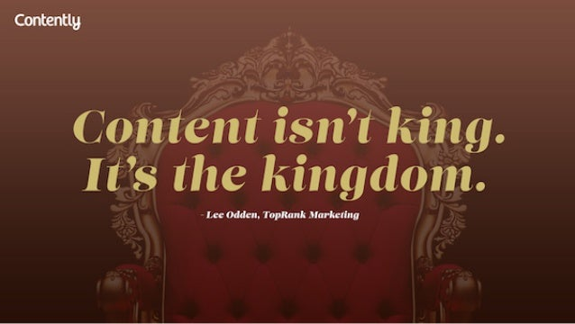 Contently  Content isn't king.  I t's the kingdom.   Lee Mdeu.  TopRank Market 9