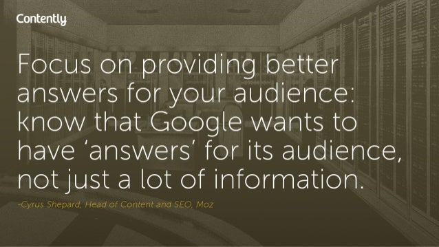 Contentlg  Focus on providing better answers for your audience:  know that Google wants to nave 'answers' for its audience...
