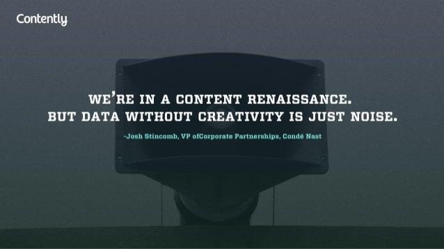 Contentlg  WE'RE IN A CONTENT RENAISSANCE.  BUT DATA WITHOUT CREATIVITY IS JUST NOISE.   -Josh Stincnmb,  VP ufcarpurate P...