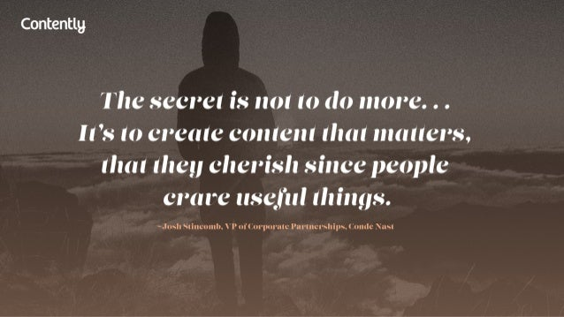 Contentlg  The secret is not (0 do more.  . .  It's to create content that matters,  that they cherish since people crare ...