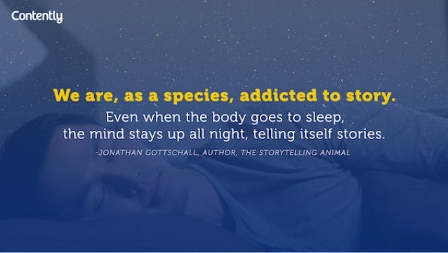 We are,  as a species,  addicted 'to.  story.  1  Even when the body goes to sleep,  , the mind stays up all night,  telli...