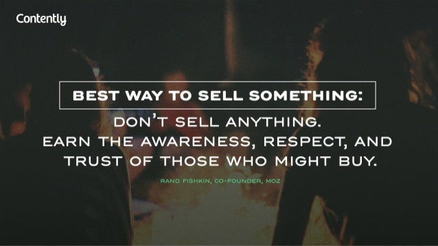 Contentlg  BEST WAY TO SELL SOMETHING:   DONIT SELL ANYTHING.  EARN THE AWARENESS,  RESPECT,  AND TRUST OF THOSE WHO MIGHT...