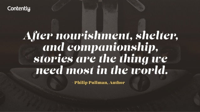 Contentlg  After nourishment,  shelter,  and companionship,  stories are the thing we need most in the world.   — Philip P...