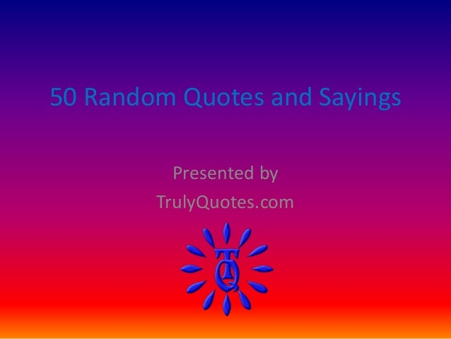 50 Random Quotes and Sayings  Presented by  TrulyQuotes.com