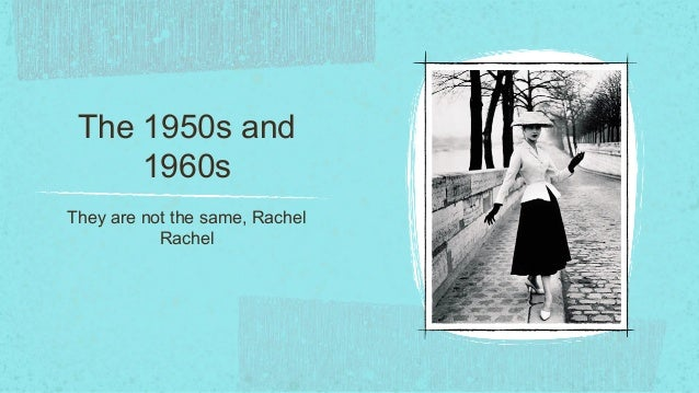 The 1950s and     1960sThey are not the same, Rachel           Rachel