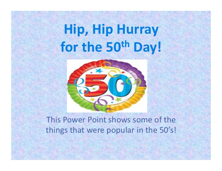 Hip, Hip Hurray        for the 50 th Day!  This Power Point shows some of the things tha...