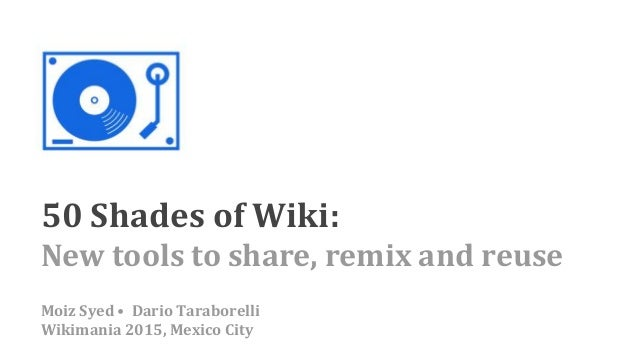 50 Shades of Wiki: New tools to share, remix and reuse Moiz Syed • Dario Taraborelli Wikimania 2015, Mexico City