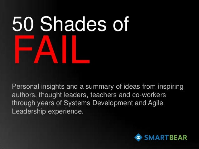 50 Shades ofFAILPersonal insights and a summary of ideas from inspiringauthors, thought leaders, teachers and co-workersth...