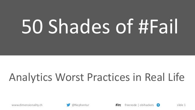 www.dimensionality.ch @Nephentur freenode | obihackers slide 1 50 Shades of #Fail Analytics Worst Practices in Real Life