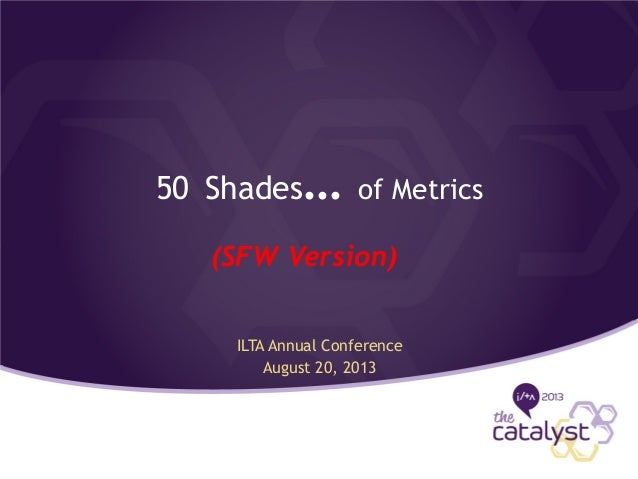 50 Shades… of Metrics ILTA Annual Conference August 20, 2013 (SFW Version)