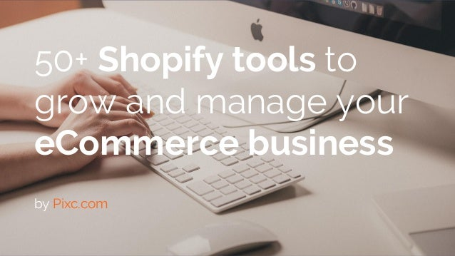 eCommerce tips & tricks | www.pixc.com/blog 50+ Shopify tools to grow and manage your eCommerce business by Pixc.com