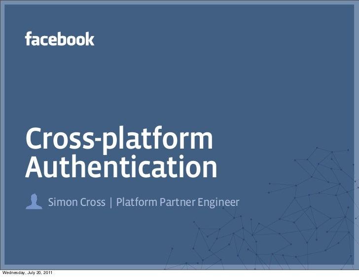 Cross-platform          Authentication                     Simon Cross | Platform Partner EngineerWednesday, July 20, 2011