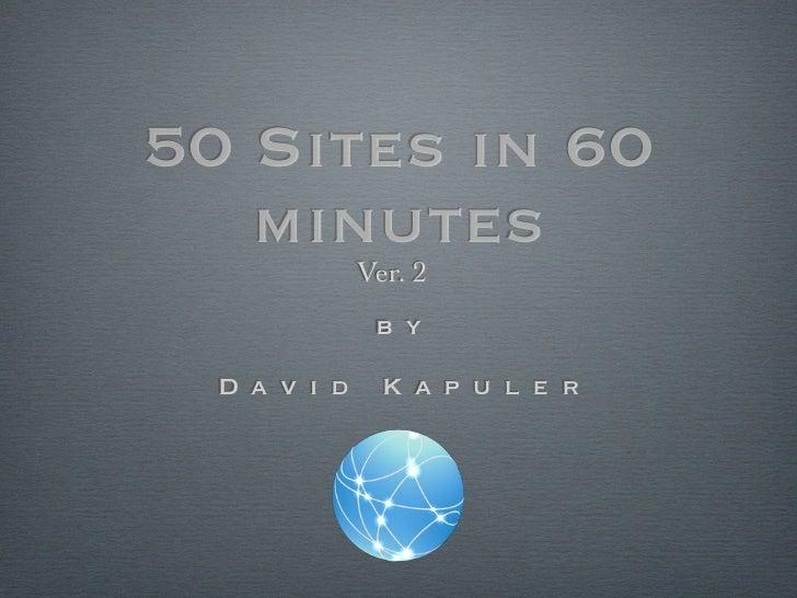 50 Sites in 60   minutes              Ver. 2               b y  D a v i d     K a p u l e r