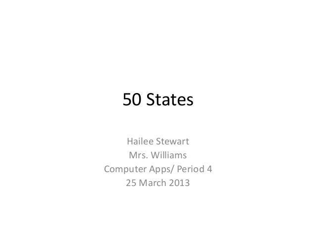 50 States    Hailee Stewart    Mrs. WilliamsComputer Apps/ Period 4   25 March 2013