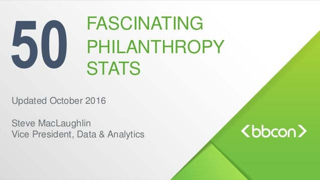 50 Updated October 2016 Steve MacLaughlin Vice President, Data & Analytics FASCINATING PHILANTHROPY STATS