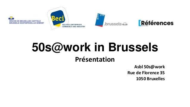 50s@work in Brussels Présentation Asbl 50s@work Rue de Florence 35 1050 Bruxelles