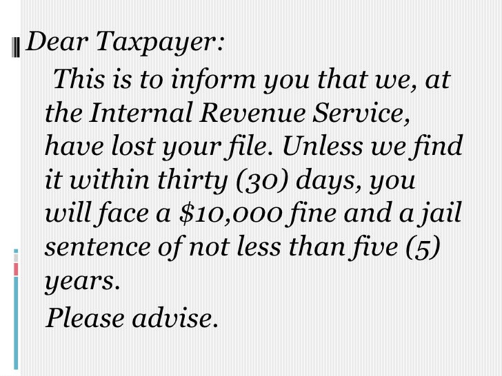 Dear Taxpayer:<br />    This is to inform you that we, at the Internal Revenue Service, have lost your file. Unless we fin...