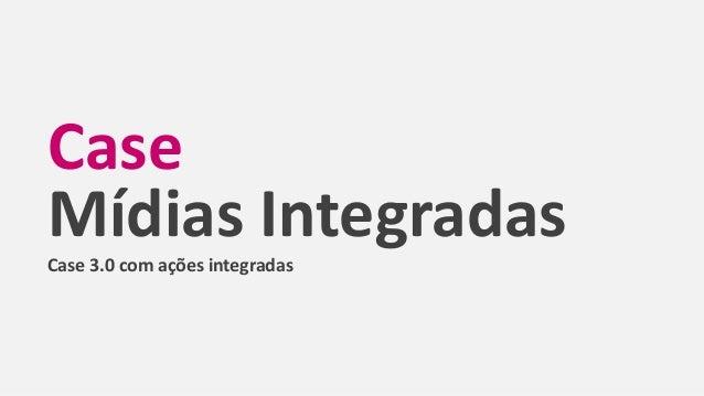 Case Mídias IntegradasCase 3.0 com ações integradas