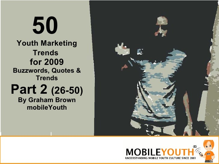 50   Youth Marketing Trends   for 2009 Buzzwords, Quotes & Trends Part 2  (26-50) By Graham Brown mobileYouth