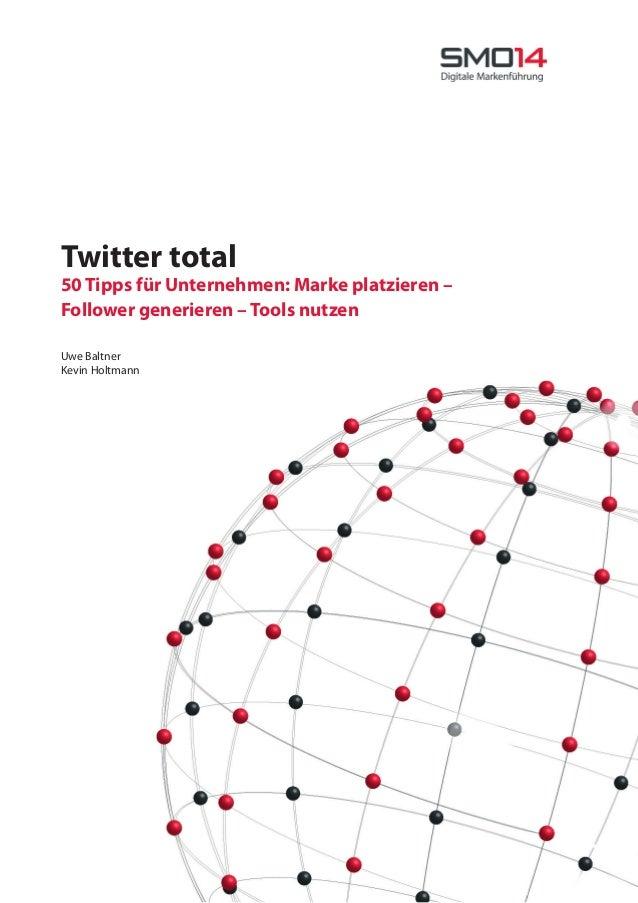 Twitter total 50 Tipps für Unternehmen: Marke platzieren – Follower generieren – Tools nutzen Uwe Baltner Kevin Holtmann