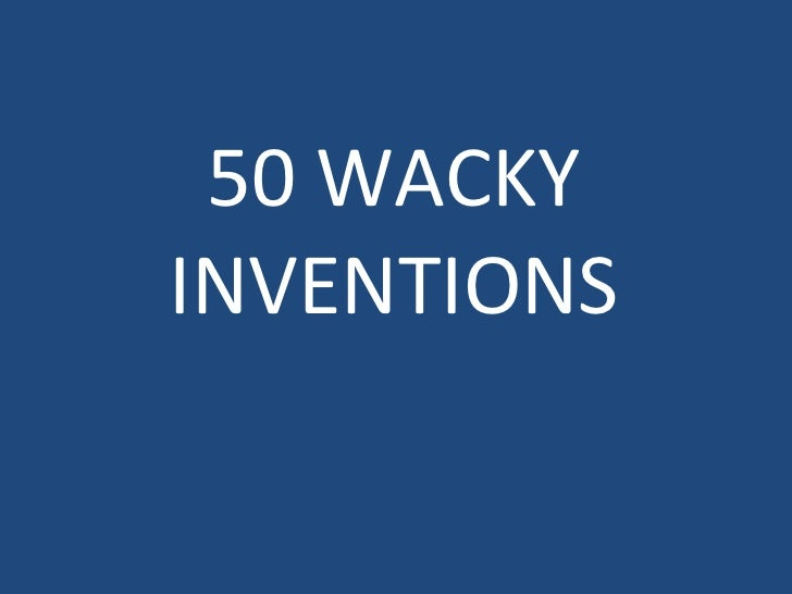 50 WACKY INVENTIONS