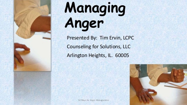 Managing Anger Presented By: Tim Ervin, LCPC Counseling for Solutions, LLC Arlington Heights, IL. 60005  50 Ways for Anger...