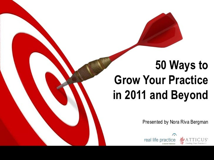 50 Ways to Grow Your Practice in 2011 and Beyond<br />Presented by Nora Riva Bergman<br />
