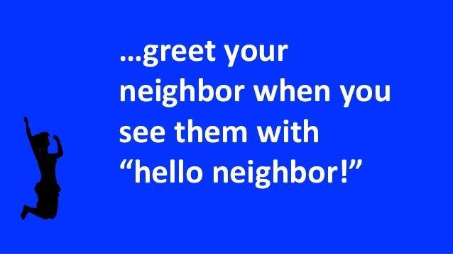 """…greet your neighbor when you see them with """"hello neighbor!"""""""
