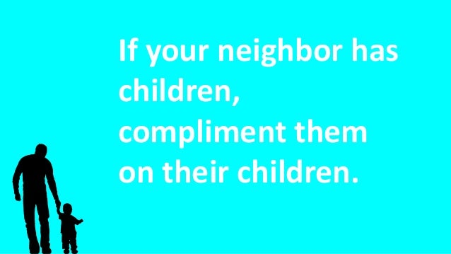 If your neighbor has children, compliment them on their children.