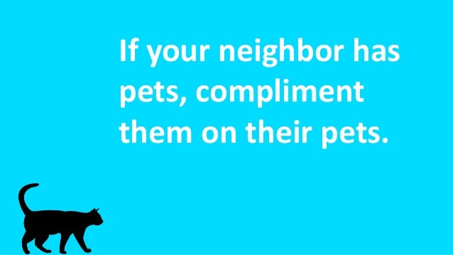 If your neighbor has pets, compliment them on their pets.