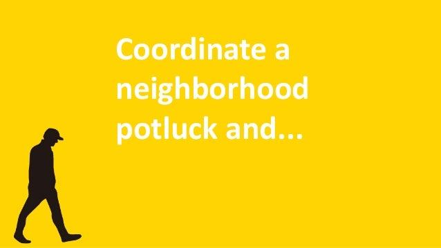 Coordinate a neighborhood potluck and...