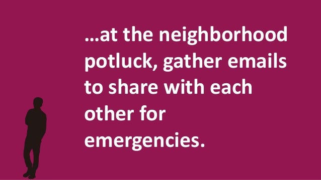 …at the neighborhood potluck, gather emails to share with each other for emergencies.