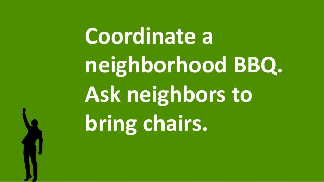 Coordinate a neighborhood BBQ. Ask neighbors to bring chairs.