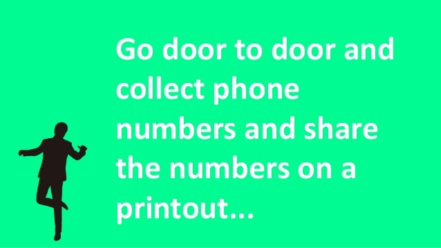 Go door to door and collect phone numbers and share the numbers on a printout...