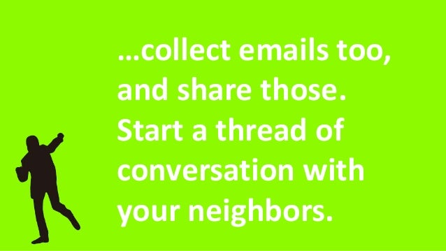 …collect emails too, and share those. Start a thread of conversation with your neighbors.