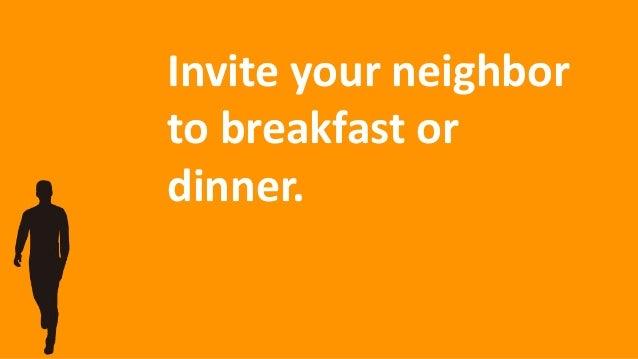 Invite your neighbor to breakfast or dinner.