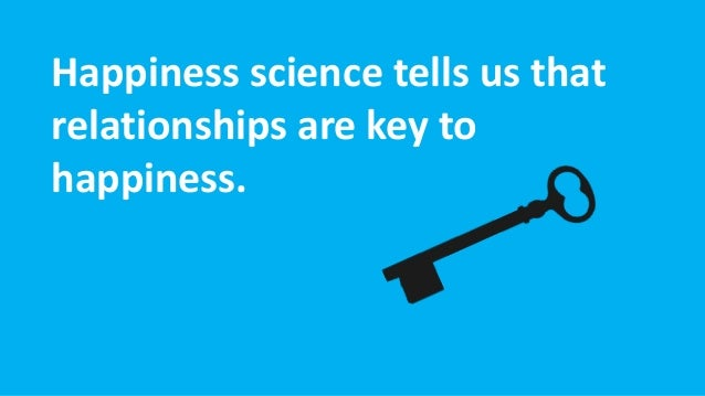 Happiness science tells us that relationships are key to happiness.