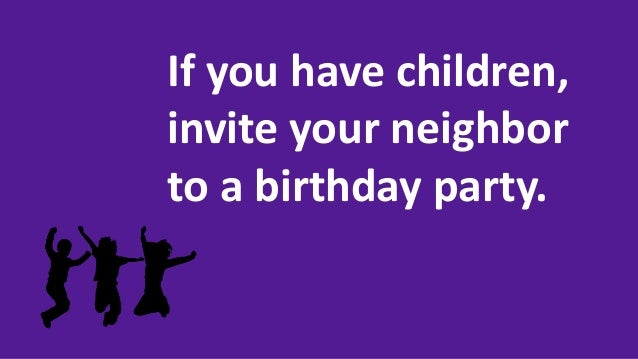 If you have children, invite your neighbor to a birthday party.