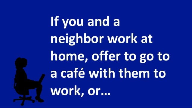If you and a neighbor work at home, offer to go to a café with them to work, or…