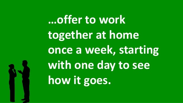 …offer to work together at home once a week, starting with one day to see how it goes.