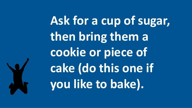 Ask for a cup of sugar, then bring them a cookie or piece of cake (do this one if you like to bake).