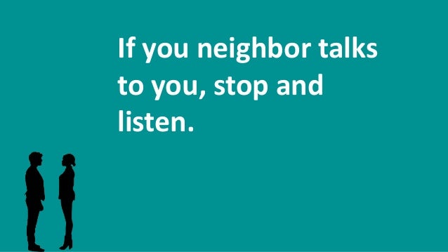 If you neighbor talks to you, stop and listen.