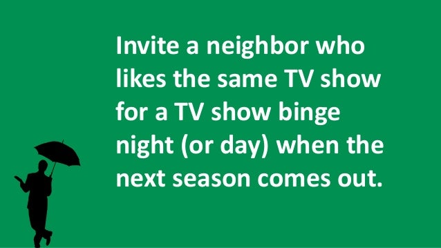 Invite a neighbor who likes the same TV show for a TV show binge night (or day) when the next season comes out.