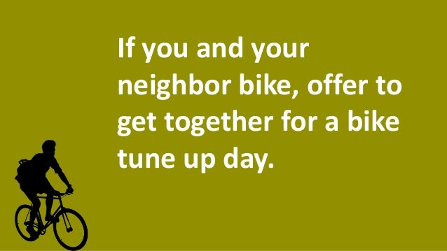 If you and your neighbor bike, offer to get together for a bike tune up day.