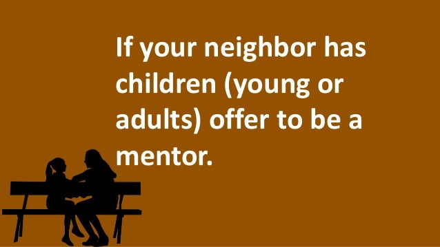 If your neighbor has children (young or adults) offer to be a mentor.