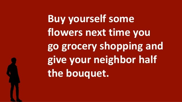 Buy yourself some flowers next time you go grocery shopping and give your neighbor half the bouquet.