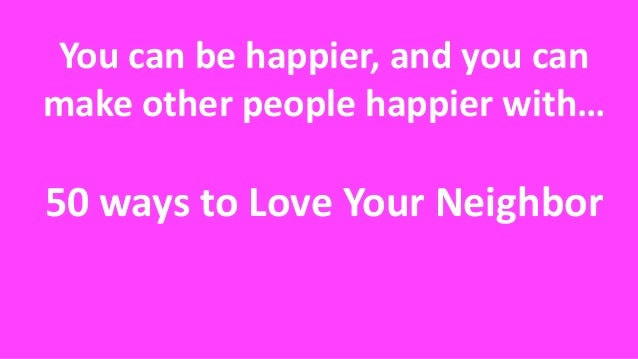 You can be happier, and you can make other people happier with… 50 ways to Love Your Neighbor