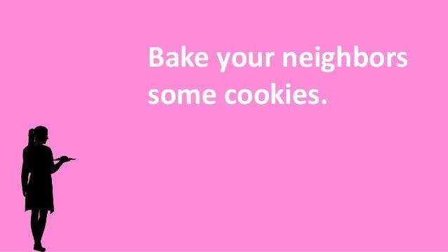 Bake your neighbors some cookies.
