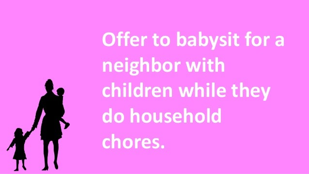 Offer to babysit for a neighbor with children while they do household chores.