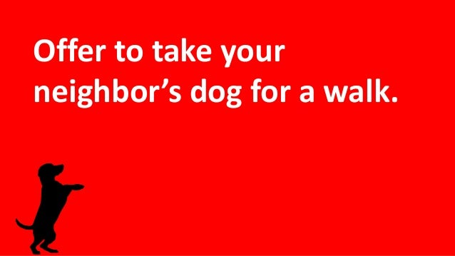 Offer to take your neighbor's dog for a walk.
